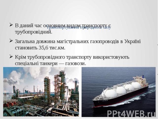Транспортування природного газу В даний час основним видом транспорту є трубопровідний. Загальна довжина магістральних газопроводів в Україні становить 35,6 тис.км. Крім трубопровідного транспорту використовують спеціальні танкери— газовози.