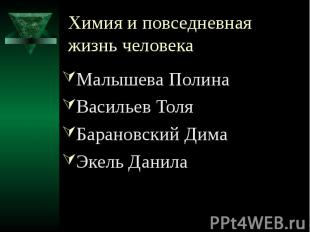 Химия и повседневная жизнь человека Малышева Полина Васильев Толя Барановский Ди