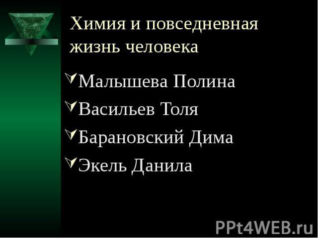 Химия и повседневная жизнь человека Малышева Полина Васильев Толя Барановский Дима Экель Данила