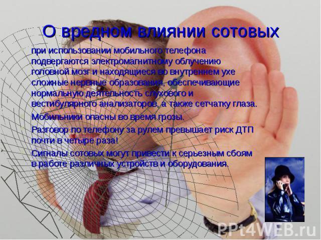 О вредном влиянии сотовых при использовании мобильного телефона подвергаются электромагнитному облучению головной мозг и находящиеся во внутреннем ухе сложные нервные образования, обеспечивающие нормальную деятельность слухового и вестибулярного ана…