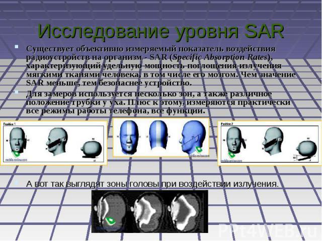 Исследование уровня SAR Существует объективно измеряемый показатель воздействия радиоустройств на организм - SAR (Specific Absorption Rates), характеризующий удельную мощность поглощения излучения мягкими тканями человека, в том числе его мозгом. Че…