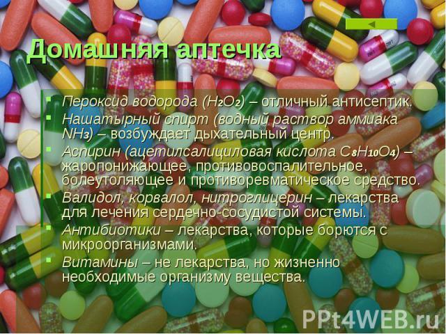 Домашняя аптечка Пероксид водорода (Н2О2) – отличный антисептик. Нашатырный спирт (водный раствор аммиака NH3) – возбуждает дыхательный центр. Аспирин (ацетилсалициловая кислота С8Н10О4) – жаропонижающее, противовоспалительное, болеутоляющее и проти…