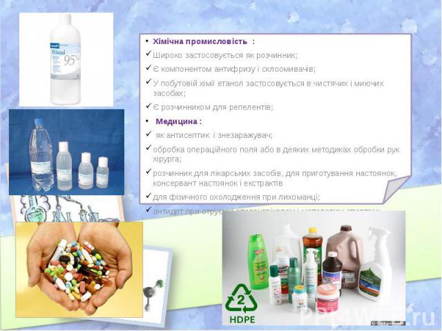 Хімічна промисловість : Хімічна промисловість : Широко застосовується як розчинник; Є компонентом антифризу і склоомивачів; У побутовій хімії етанол застосовується в чистячих і миючих засобах; Є розчинником для репелентів; Медицина : як антисептик і…