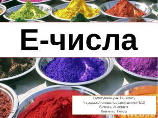 Е-числа Підготували учні 11-І класу Черкаської спеціалізованої школи №13 Білокін