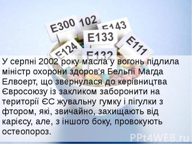 У серпні 2002 року масла у вогонь підлила міністр охорони здоров'я Бельгії Магда Елвоерт, що звернулася до керівництва Євросоюзу із закликом заборонити на території ЄС жувальну гумку і пігулки з фтором, які, звичайно, захищають від карієсу, але, з і…