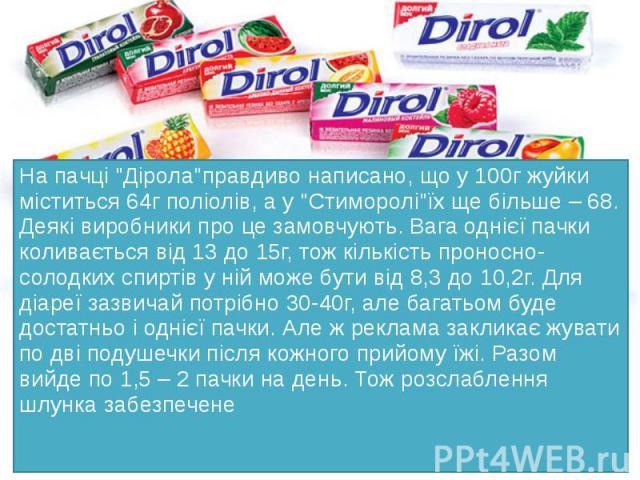 """На пачці """"Дірола""""правдиво написано, що у 100г жуйки міститься 64г поліолів, а у """"Стиморолі""""їх ще більше – 68. Деякі виробники про це замовчують. Вага однієї пачки коливається від 13 до 15г, тож кількість проносно-солодких спиртів…"""