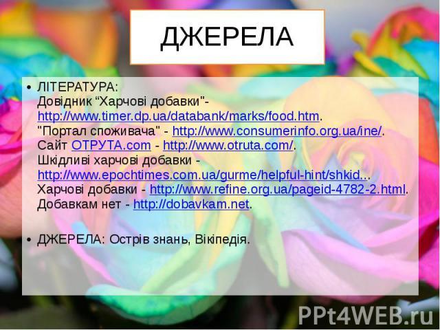 """ДЖЕРЕЛА ЛІТЕРАТУРА: Довідник """"Харчові добавки""""-http://www.timer.dp.ua/databank/marks/food.htm. """"Портал споживача"""" -http://www.consumerinfo.org.ua/ine/. СайтОТРУТА.com-http://www.otruta.com/. Шкідливі харчові до…"""