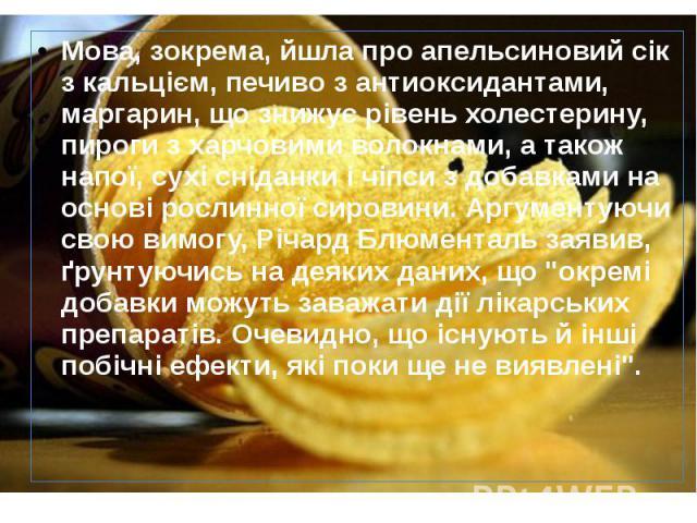 Мова, зокрема, йшла про апельсиновий сік з кальцієм, печиво з антиоксидантами, маргарин, що знижує рівень холестерину, пироги з харчовими волокнами, а також напої, сухі сніданки і чіпси з добавками на основі рослинної сировини. Аргументуючи свою вим…