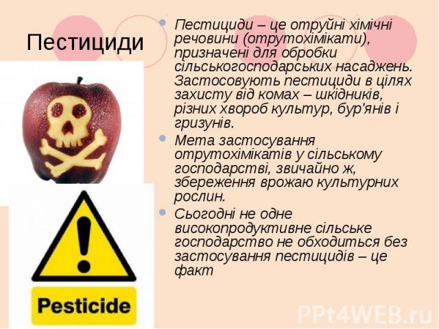 Пестициди Пестициди – це отруйні хімічні речовини (отрутохімікати), призначені для обробки сільськогосподарських насаджень. Застосовують пестициди в цілях захисту від комах – шкідників, різних хвороб культур, бур'янів і гризунів. Мета застосув…