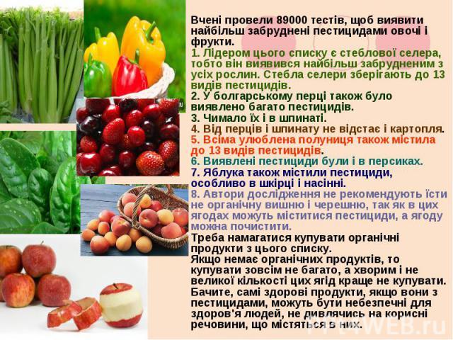 Вчені провели 89000 тестів, щоб виявити найбільш забруднені пестицидами овочі і фрукти. 1. Лідером цього списку є стеблової селера, тобто він виявився найбільш забрудненим з усіх рослин. Стебла селери зберігають до 13 видів пестицидів. 2. У болгарсь…