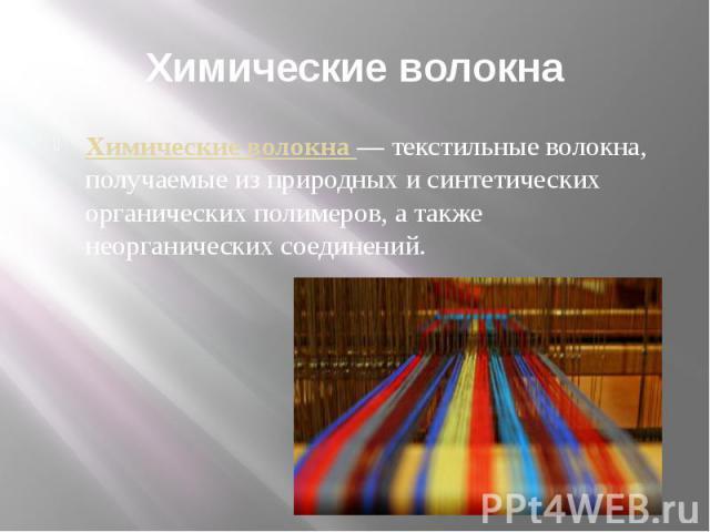 Химические волокна Химические волокна—текстильные волокна, получаемые из природных и синтетических органическихполимеров, а также неорганических соединений.