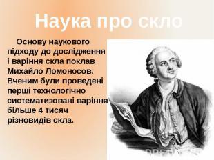 Основу наукового підходу до дослідження і варіння скла поклав Михайло Ломоносов.