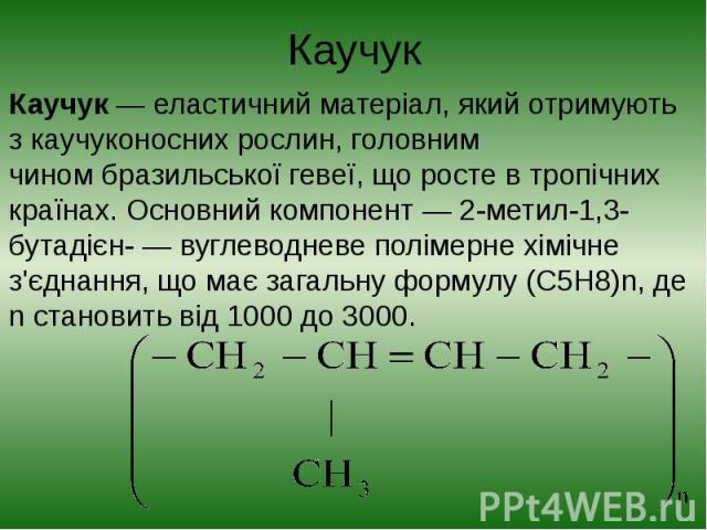Каучук Каучук— еластичний матеріал, який отримують зкаучуконосних рослин, головним чиномбразильської гевеї, що росте в тропічних країнах. Основний компонент—2-метил-1,3-бутадієн-— вуглеводневеполімерне…