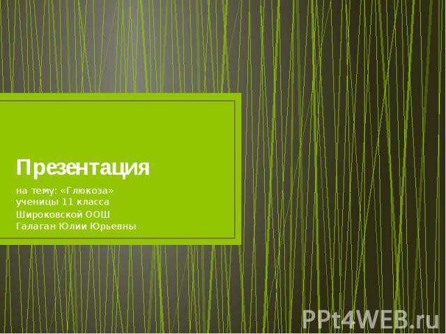 Презентация на тему: «Глюкоза» ученицы 11 класса Широковской ООШ Галаган Юлии Юрьевны