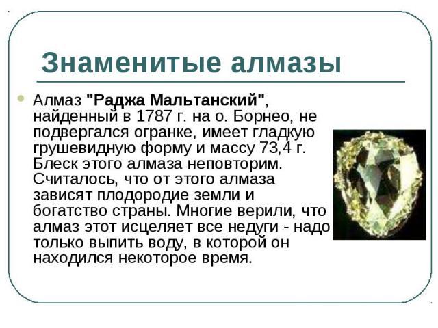 """Алмаз """"Раджа Мальтанский"""", найденный в 1787 г. на о. Борнео, не подвергался огранке, имеет гладкую грушевидную форму и массу 73,4 г. Блеск этого алмаза неповторим. Считалось, что от этого алмаза зависят плодородие земли и богатство страны.…"""
