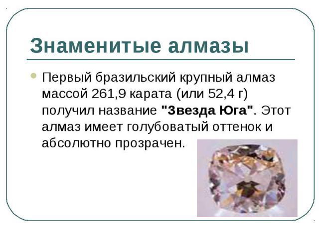 """Первый бразильский крупный алмаз массой 261,9 карата (или 52,4 г) получил название """"Звезда Юга"""". Этот алмаз имеет голубоватый оттенок и абсолютно прозрачен. Первый бразильский крупный алмаз массой 261,9 карата (или 52,4 г) получил название…"""