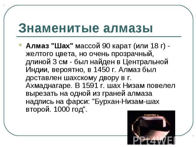 """Алмаз """"Шах"""" массой 90 карат (или 18 г) - желтого цвета, но очень прозрачный, длиной 3 см - был найден в Центральной Индии, вероятно, в 1450 г. Алмаз был доставлен шахскому двору в г. Ахмаднагаре. В 1591 г. шах Низам повелел вырезать на одн…"""