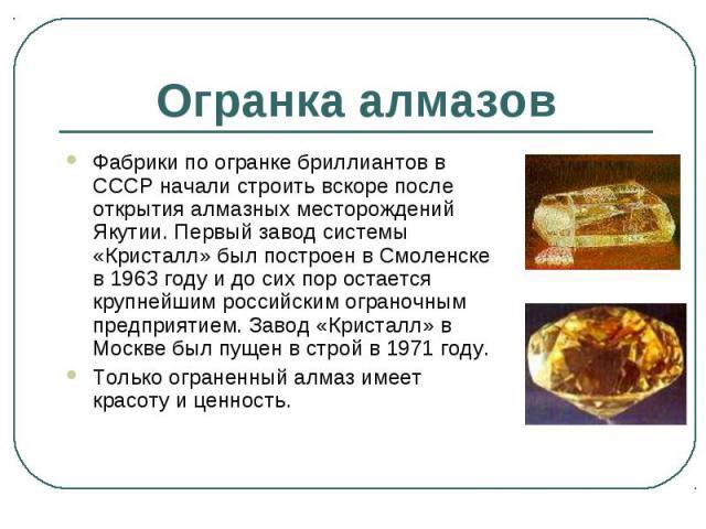 Фабрики по огранке бриллиантов в СССР начали строить вскоре после открытия алмазных месторождений Якутии. Первый завод системы «Кристалл» был построен в Смоленске в 1963 году и до сих пор остается крупнейшим российским ограночным предприятием. Завод…