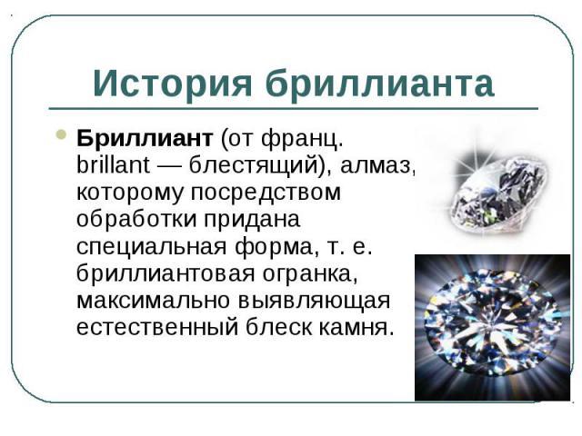 Бриллиант (от франц. brillant — блестящий), алмаз, которому посредством обработки придана специальная форма, т. е. бриллиантовая огранка, максимально выявляющая естественный блеск камня. Бриллиант (от франц. brillant — блестящий), алмаз, которому по…