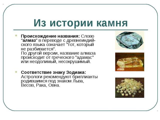 """Происхождение названия: Слово """"алмаз"""" в переводе с древнеиндий-ского языка означает """"тот, который не разбивается"""". По другой версии, название алмаза происходит от греческого """"адамас"""" или неодолимый, несокрушимый. Происх…"""