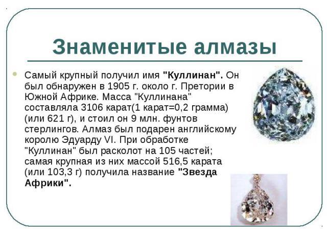 """Самый крупный получил имя """"Куллинан"""". Он был обнаружен в 1905 г. около г. Претории в Южной Африке. Масса """"Куллинана"""" составляла 3106 карат(1 карат=0,2 грамма)(или 621 г), и стоил он 9 млн. фунтов стерлингов. Алмаз был подарен анг…"""