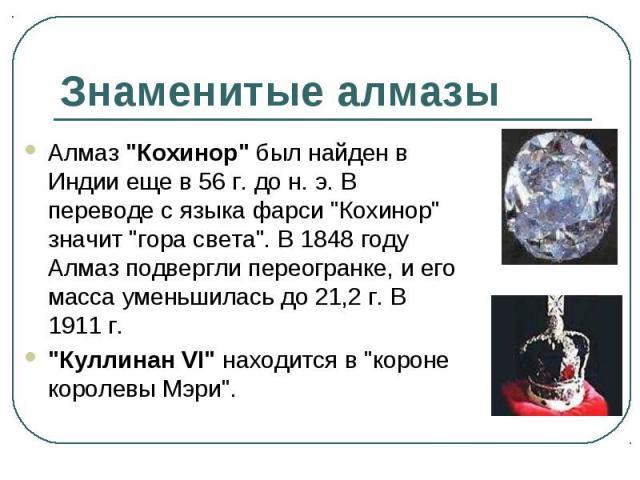 """Алмаз """"Кохинор"""" был найден в Индии еще в 56 г. до н. э. В переводе с языка фарси """"Кохинор"""" значит """"гора света"""". В 1848 году Алмаз подвергли переогранке, и его масса уменьшилась до 21,2 г. В 1911 г. Алмаз """"Кохинор&q…"""