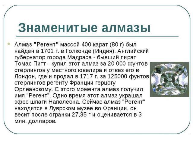 """Алмаз """"Регент"""" массой 400 карат (80 г) был найден в 1701 г. в Голконде (Индия). Английский губернатор города Мадраса - бывший пират Томас Питт - купил этот алмаз за 20 000 фунтов стерлингов у местного ювелира и отвез его в Лондон, где и пр…"""
