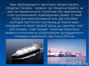 Крім трубопровідного транспорту використовують спеціальні танкери - газовози. Це