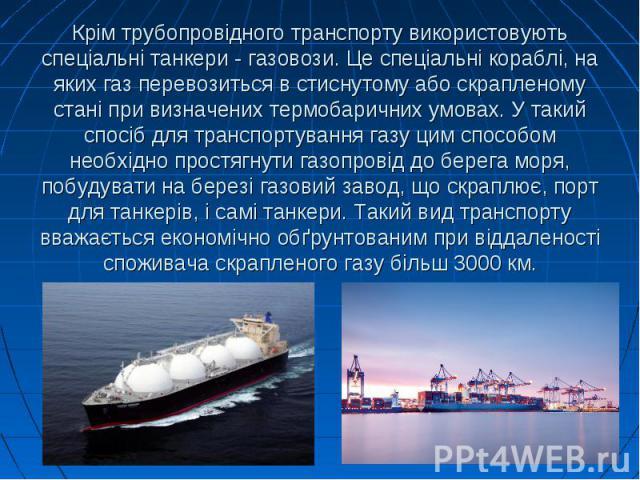 Крім трубопровідного транспорту використовують спеціальні танкери - газовози. Це спеціальні кораблі, на яких газ перевозиться в стиснутому або скрапленому стані при визначених термобаричних умовах. У такий спосіб для транспортування газу цим способо…