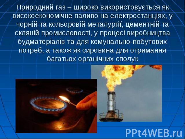 Природний газ – широко використовується як високоекономічне паливо на електростанціях, у чорній та кольоровій металургії, цементній та скляній промисловості, у процесі виробництва будматеріалів та для комунально-побутових потреб, а також як сировина…