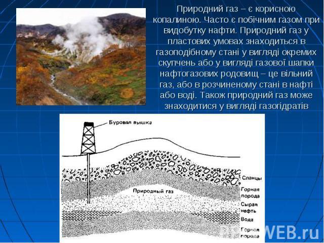 Природний газ – є корисною копалиною. Часто є побічним газом при видобутку нафти. Природний газ у пластових умовах знаходиться в газоподібному стані у вигляді окремих скупчень або у вигляді газової шапки нафтогазових родовищ – це вільний газ, або в …
