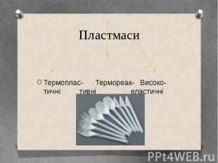 Пластмаси Термоплас- Термореак- Високо- тичні тивні еластичні