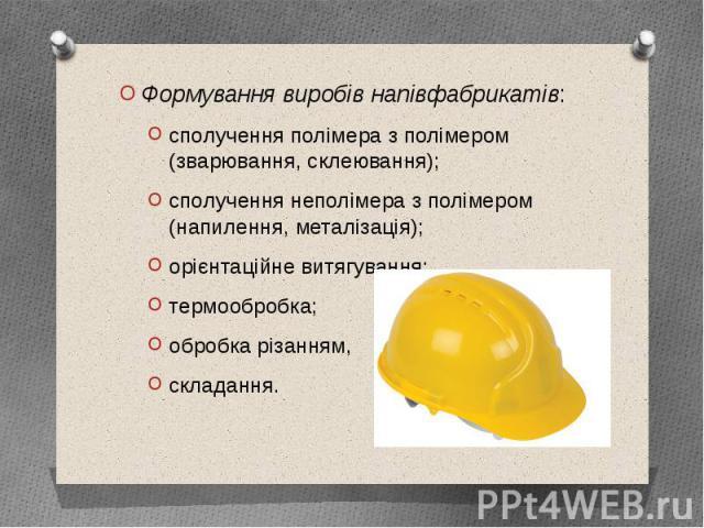 Формування виробів напівфабрикатів: Формування виробів напівфабрикатів: сполучення полімера з полімером (зварювання,склеювання); сполучення неполімера з полімером (напилення, металізація); орієнтаційне витягування; термообробка; обробка різанн…