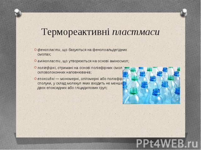 Термореактивні пластмаси фенопласти, що базуються на фенолоальдегідних смолах; амінопласти, що утворюються на основі аміносмол; поліефірні, отримані на основі поліефірних смол і скловолоконних наповнювачів; епоксидні—мономерні,оліг…