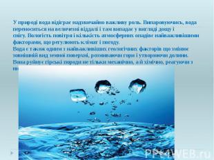 У природі вода відіграє надзвичайно важливу роль. Випаровуючись, вода переносить