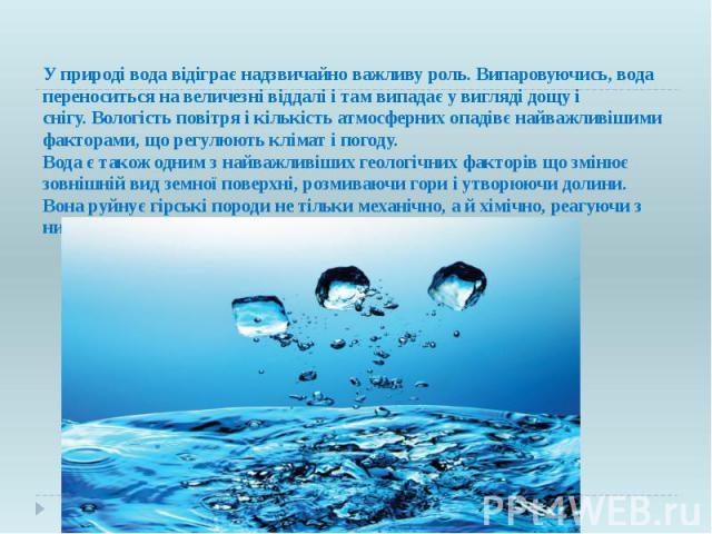 У природі вода відіграє надзвичайно важливу роль. Випаровуючись, вода переноситься на величезні віддалі і там випадає у виглядідощуі снігу.Вологість повітряі кількістьатмосферних опадівє найважливішими факторами, що рег…