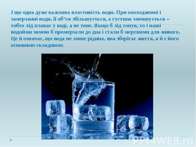 І ще одна дуже важлива властивість води. При охолодженні і замерзанні води, її об'єм збільшується, а густина зменшується – тобто лід плаває у воді, а не тоне. Якщо б лід тонув, то і наші водойми зимою б промерзали до дна і стали б мертвими для живог…