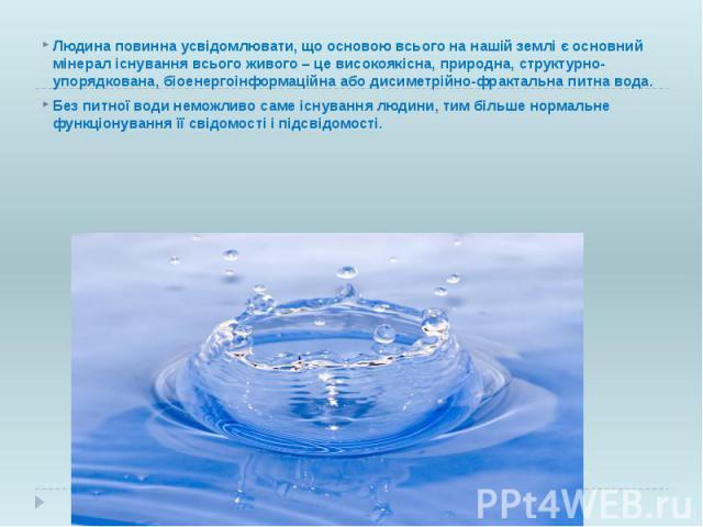 Людина повинна усвідомлювати, що основою всього на нашій землі є основний мінерал існування всього живого – це високоякісна, природна, структурно-упорядкована, біоенергоінформаційна або дисиметрійно-фрактальна питна вода. Людина повинна усвідомлюват…