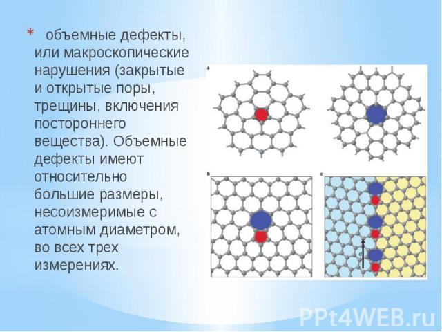 объемные дефекты, или макроскопические нарушения (закрытые и открытые поры, трещины, включения постороннего вещества). Объемные дефекты имеют относительно большие размеры, несоизмеримые с атомным диаметром, во всех трех измерениях.  объ…