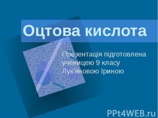 Оцтова кислота Презентація підготовлена ученицею 9 класу Лук'яновою Іриною