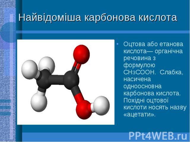 Найвідоміша карбонова кислота Оцтова або етанова кислота— органічна речовина з формулою CH3COOH. Слабка, насичена одноосновна карбонова кислота. Похідні оцтової кислоти носять назву «ацетати».