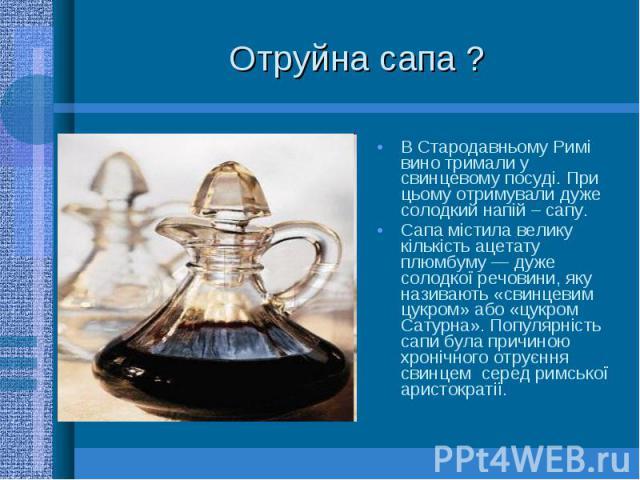 Отруйна сапа ? В Стародавньому Римі вино тримали у свинцевому посуді. При цьому отримували дуже солодкий напій – сапу. Сапа містила велику кількість ацетату плюмбуму — дуже солодкої речовини, яку називають «свинцевим цукром» або «цукром Сатурна». По…