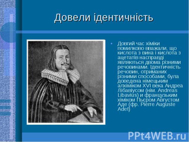 Довели ідентичність Довгий час хіміки помилково вважали, що кислота з вина і кислота з ацетатів насправді являються двома різними речовинами. Ідентичність речовин, отриманих різними способами, була доведена німецьким алхіміком XVI века Андреа Лібаві…