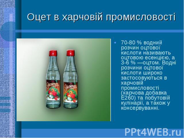 Оцет в харчовій промисловості 70-80 % водний розчин оцтової кислоти називають оцтовою есенцією, а 3-6 % —оцтом. Водні розчини оцтової кислоти широко застосовуються в харчовій промисловості (харчова добавка E260) та побутовій кулінарії, а також у кон…