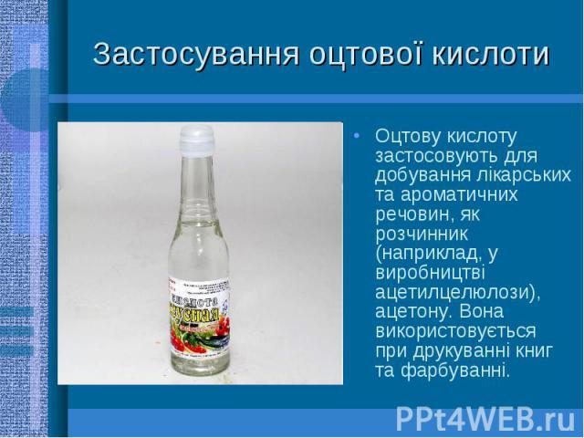 Застосування оцтової кислоти Оцтову кислоту застосовують для добування лікарських та ароматичних речовин, як розчинник (наприклад, у виробництві ацетилцелюлози), ацетону. Вона використовується при друкуванні книг та фарбуванні.
