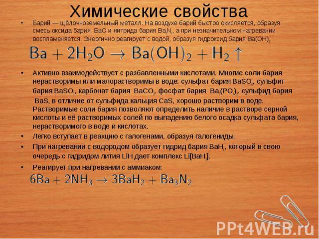 Барий—щёлочноземельный металл. На воздухе барий быстро окисляется, образуя смесьоксида бария BaO инитрида барияBa3N2, а при незначительном нагревании воспламеняется. Энергично реагирует с водой, образуя гидроксид …