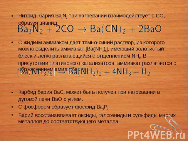 Нитрид бария Ba3N2при нагревании взаимодействует сСО, образуяцианид: С жидкимаммиакомдает темно-синий раствор, из которого можно выделить аммиакат [Ba(NH3)6], имеющий золотистый блеск и легко разлагающийся с отщеп…
