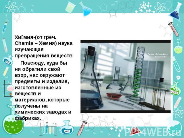 Хи мия-(от греч. Chemia – Хемия) наука изучающая превращения веществ. Хи мия-(от греч. Chemia – Хемия) наука изучающая превращения веществ. Повсюду, куда бы ни обратили свой взор, нас окружают предметы и изделия, изготовленные из веществ и материало…