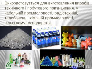 Використовується для виготовлення виробів технічного і побутового призначення, у
