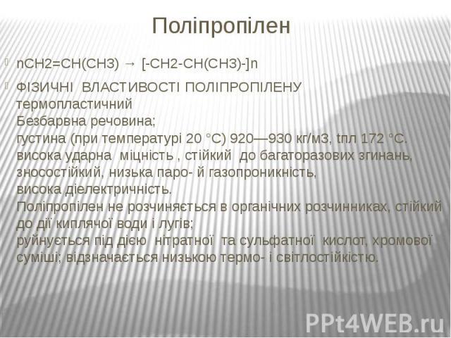 Поліпропілен nCH2=CH(CH3) → [-CH2-CH(CH3)-]n ФІЗИЧНІ ВЛАСТИВОСТІ ПОЛІПРОПІЛЕНУ термопластичний Безбарвна речовина; густина (при температурі 20 °С) 920—930 кг/м3, tпл 172 °С. висока ударна міцність , стійкий до багаторазових згинань, зносостійкий, ни…